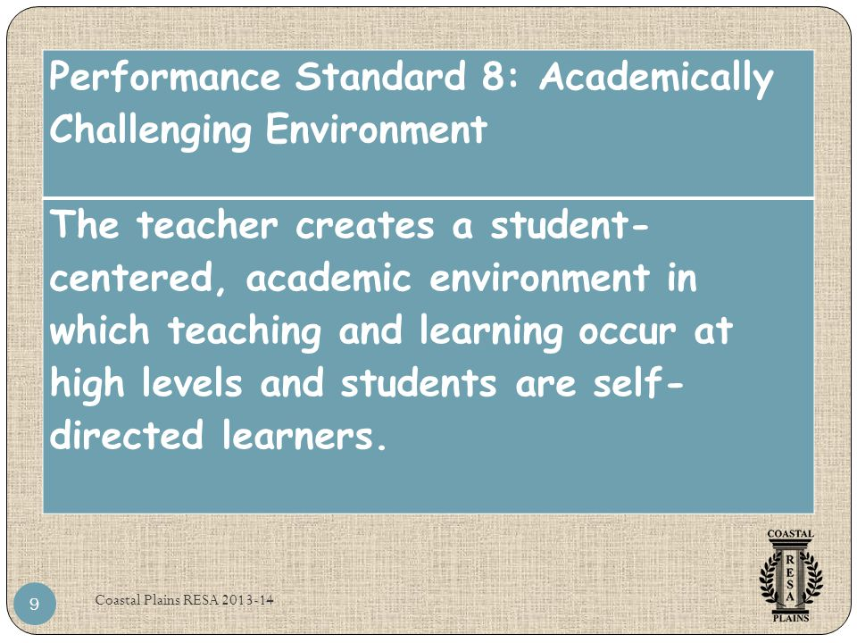 Coastal Plains RESA 2013-14 9 Performance Standard 8: Academically Challenging Environment The teacher creates a student- centered, academic environme