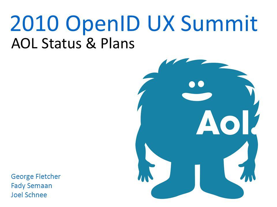2010 OpenID UX Summit AOL Status & Plans George Fletcher Fady Semaan Joel Schnee