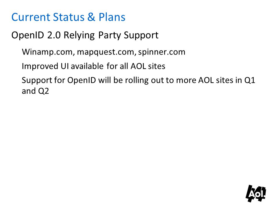 Current Status & Plans OpenID 2.0 Relying Party Support Winamp.com, mapquest.com, spinner.com Improved UI available for all AOL sites Support for OpenID will be rolling out to more AOL sites in Q1 and Q2