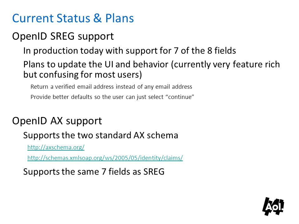 Current Status & Plans OpenID SREG support In production today with support for 7 of the 8 fields Plans to update the UI and behavior (currently very feature rich but confusing for most users) Return a verified email address instead of any email address Provide better defaults so the user can just select continue OpenID AX support Supports the two standard AX schema http://axschema.org/ http://schemas.xmlsoap.org/ws/2005/05/identity/claims/ Supports the same 7 fields as SREG