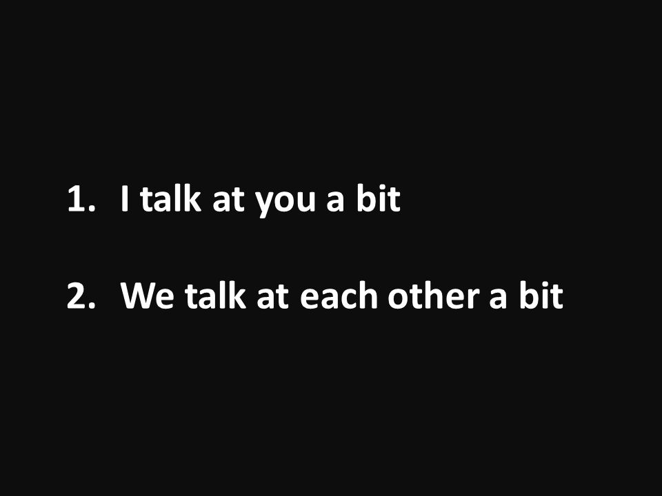 2.We talk at each other a bit