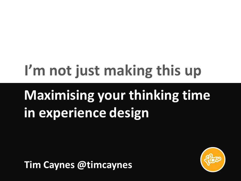 I'm not just making this up Maximising your thinking time in experience design Tim Caynes @timcaynes