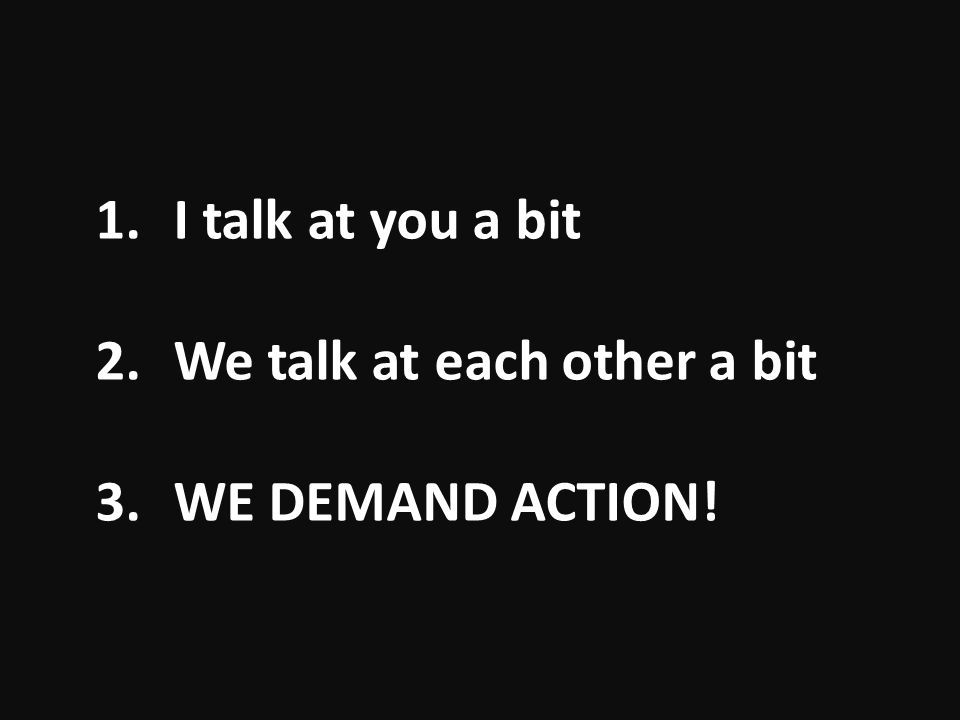 1.I talk at you a bit 2.We talk at each other a bit 3.WE DEMAND ACTION!