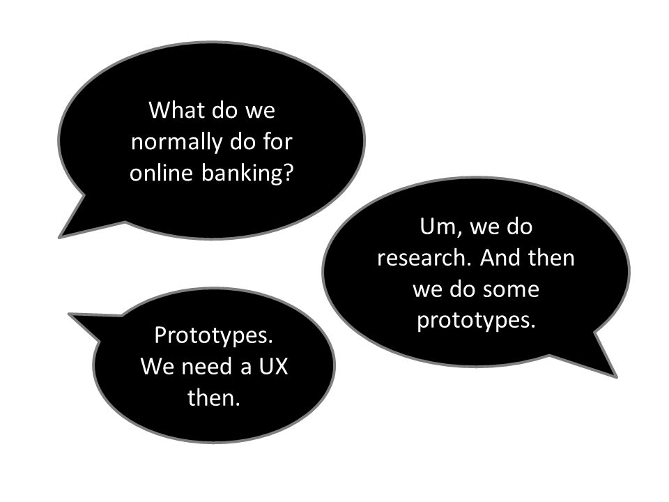 What do we normally do for online banking? Um, we do research. And then we do some prototypes. Prototypes. We need a UX then.