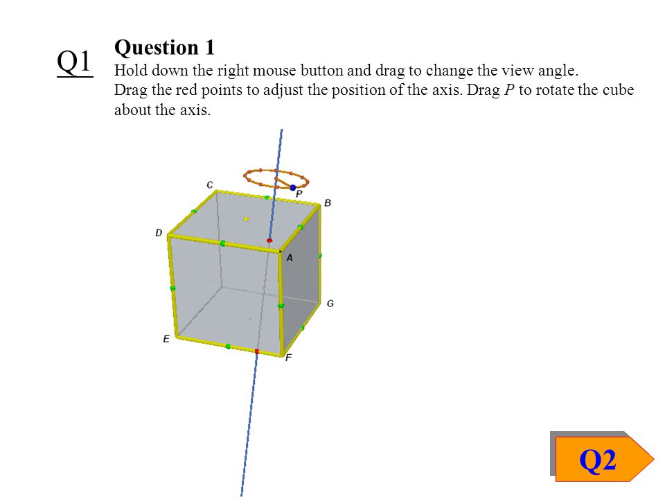 Q1 Question 1 Hold down the right mouse button and drag to change the view angle. Drag the red points to adjust the position of the axis. Drag P to ro