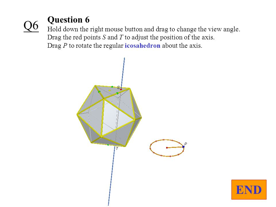 Question 6 Hold down the right mouse button and drag to change the view angle.