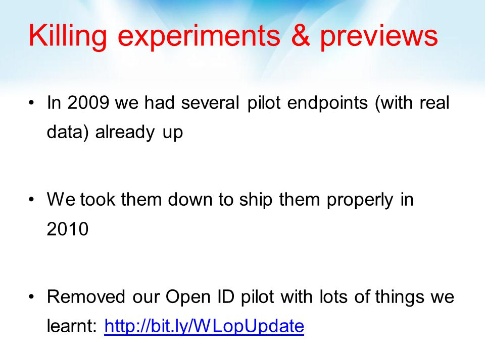 Killing experiments & previews In 2009 we had several pilot endpoints (with real data) already up We took them down to ship them properly in 2010 Removed our Open ID pilot with lots of things we learnt: http://bit.ly/WLopUpdatehttp://bit.ly/WLopUpdate