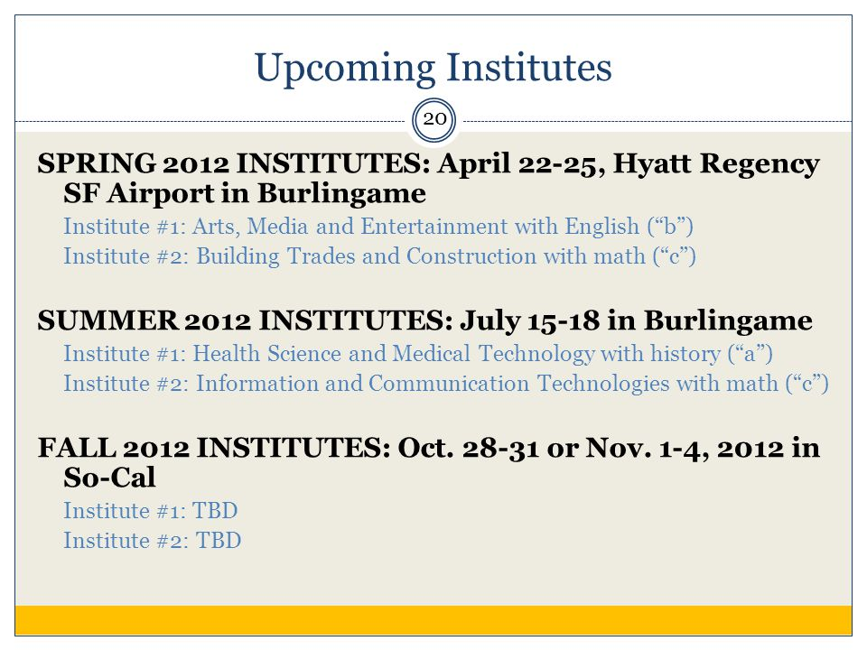 Upcoming Institutes SPRING 2012 INSTITUTES: April 22-25, Hyatt Regency SF Airport in Burlingame Institute #1: Arts, Media and Entertainment with English ( b ) Institute #2: Building Trades and Construction with math ( c ) SUMMER 2012 INSTITUTES: July 15-18 in Burlingame Institute #1: Health Science and Medical Technology with history ( a ) Institute #2: Information and Communication Technologies with math ( c ) FALL 2012 INSTITUTES: Oct.