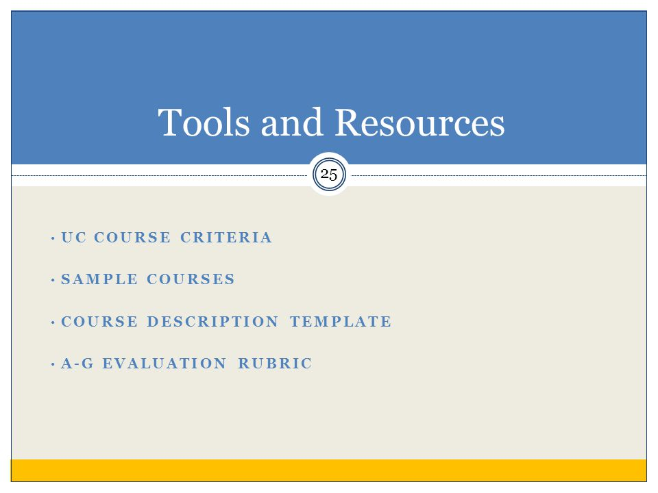 UC COURSE CRITERIA SAMPLE COURSES COURSE DESCRIPTION TEMPLATE A-G EVALUATION RUBRIC Tools and Resources 25