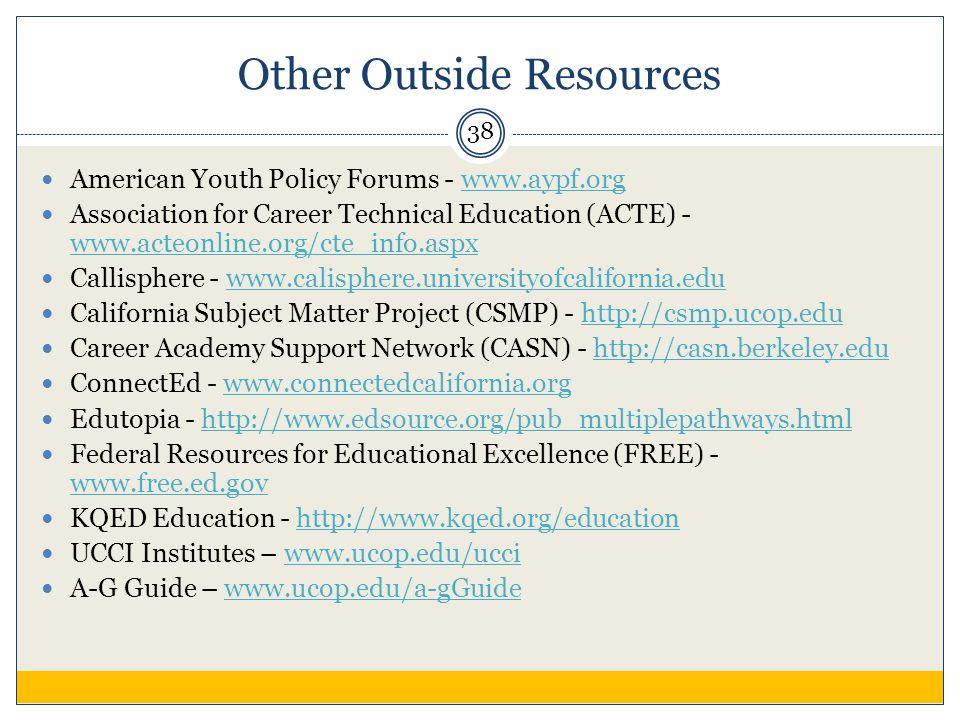 Other Outside Resources American Youth Policy Forums - www.aypf.orgwww.aypf.org Association for Career Technical Education (ACTE) - www.acteonline.org/cte_info.aspx www.acteonline.org/cte_info.aspx Callisphere - www.calisphere.universityofcalifornia.eduwww.calisphere.universityofcalifornia.edu California Subject Matter Project (CSMP) - http://csmp.ucop.eduhttp://csmp.ucop.edu Career Academy Support Network (CASN) - http://casn.berkeley.eduhttp://casn.berkeley.edu ConnectEd - www.connectedcalifornia.orgwww.connectedcalifornia.org Edutopia - http://www.edsource.org/pub_multiplepathways.htmlhttp://www.edsource.org/pub_multiplepathways.html Federal Resources for Educational Excellence (FREE) - www.free.ed.gov www.free.ed.gov KQED Education - http://www.kqed.org/educationhttp://www.kqed.org/education UCCI Institutes – www.ucop.edu/ucciwww.ucop.edu/ucci A-G Guide – www.ucop.edu/a-gGuidewww.ucop.edu/a-gGuide 38