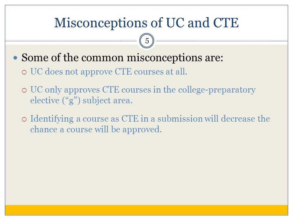 Misconceptions of UC and CTE Some of the common misconceptions are:  UC does not approve CTE courses at all.