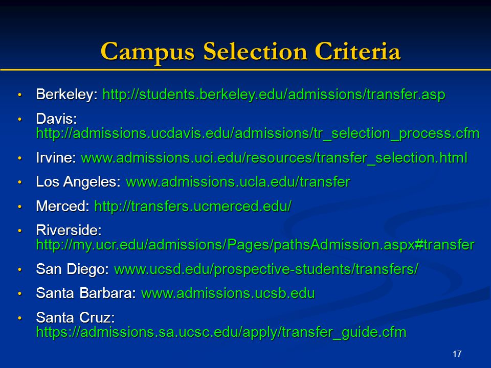17 Berkeley: http://students.berkeley.edu/admissions/transfer.asp Berkeley: http://students.berkeley.edu/admissions/transfer.asp Davis: http://admissions.ucdavis.edu/admissions/tr_selection_process.cfm Davis: http://admissions.ucdavis.edu/admissions/tr_selection_process.cfm Irvine: www.admissions.uci.edu/resources/transfer_selection.html Irvine: www.admissions.uci.edu/resources/transfer_selection.html Los Angeles: www.admissions.ucla.edu/transfer Los Angeles: www.admissions.ucla.edu/transfer Merced: http://transfers.ucmerced.edu/ Merced: http://transfers.ucmerced.edu/ Riverside: http://my.ucr.edu/admissions/Pages/pathsAdmission.aspx#transfer Riverside: http://my.ucr.edu/admissions/Pages/pathsAdmission.aspx#transfer San Diego: www.ucsd.edu/prospective-students/transfers/ San Diego: www.ucsd.edu/prospective-students/transfers/ Santa Barbara: www.admissions.ucsb.edu Santa Barbara: www.admissions.ucsb.edu Santa Cruz: https://admissions.sa.ucsc.edu/apply/transfer_guide.cfm Santa Cruz: https://admissions.sa.ucsc.edu/apply/transfer_guide.cfm Campus Selection Criteria