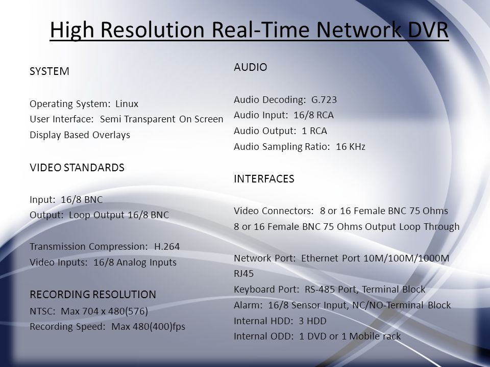 High Resolution Real-Time Network DVR SYSTEM Operating System: Linux User Interface: Semi Transparent On Screen Display Based Overlays VIDEO STANDARDS