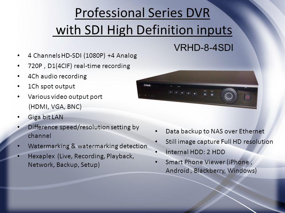 Professional Series DVR with SDI High Definition inputs 4 Channels HD-SDI (1080P) +4 Analog 720P, D1(4CIF) real-time recording 4Ch audio recording 1Ch