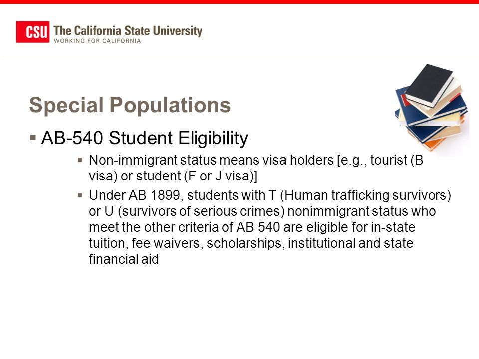 Special Populations  AB-540 Student Eligibility  Non-immigrant status means visa holders [e.g., tourist (B visa) or student (F or J visa)]  Under AB 1899, students with T (Human trafficking survivors) or U (survivors of serious crimes) nonimmigrant status who meet the other criteria of AB 540 are eligible for in-state tuition, fee waivers, scholarships, institutional and state financial aid