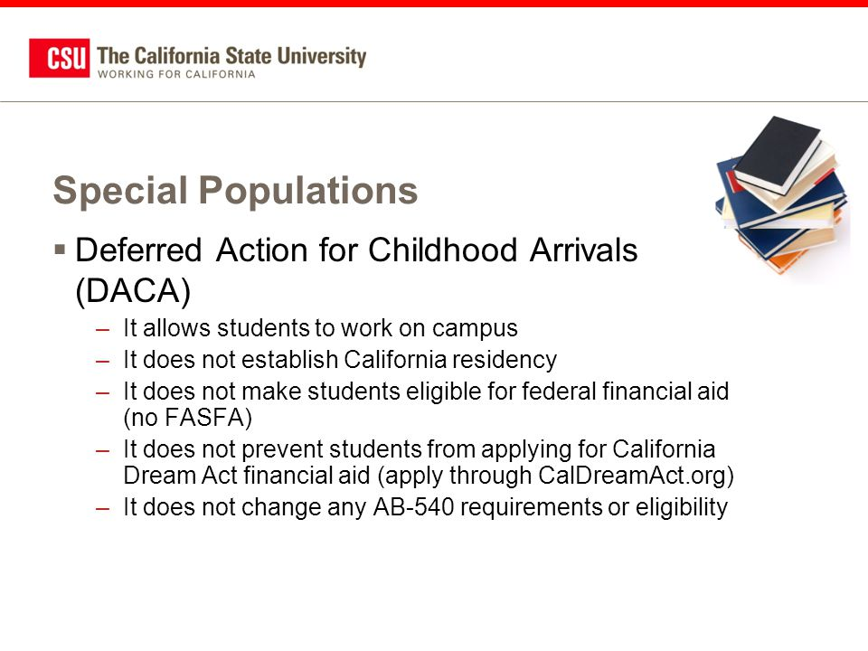Special Populations  Deferred Action for Childhood Arrivals (DACA) –It allows students to work on campus –It does not establish California residency –It does not make students eligible for federal financial aid (no FASFA) –It does not prevent students from applying for California Dream Act financial aid (apply through CalDreamAct.org) –It does not change any AB-540 requirements or eligibility