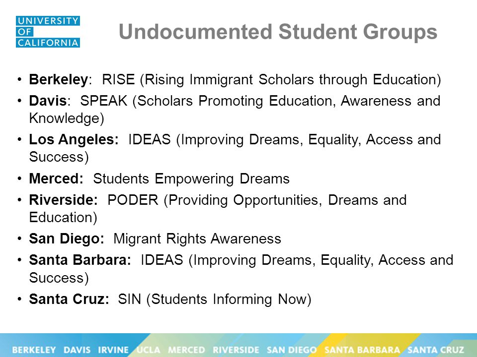 Undocumented Student Groups Berkeley: RISE (Rising Immigrant Scholars through Education) Davis: SPEAK (Scholars Promoting Education, Awareness and Knowledge) Los Angeles: IDEAS (Improving Dreams, Equality, Access and Success) Merced: Students Empowering Dreams Riverside: PODER (Providing Opportunities, Dreams and Education) San Diego: Migrant Rights Awareness Santa Barbara: IDEAS (Improving Dreams, Equality, Access and Success) Santa Cruz: SIN (Students Informing Now)