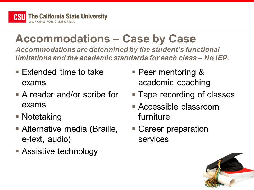 Accommodations – Case by Case Accommodations are determined by the student's functional limitations and the academic standards for each class – No IEP.