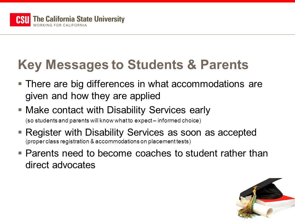 Additional Information About Services for Students with Disabilities  CSUMentor site: –www.csumentor.edu/faq/disabilities.asp  California State University site: –www.calstate.edu/SAS/disabilities.shtml  Individual campus department websites