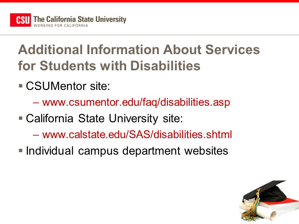 Additional Information About Services for Students with Disabilities  CSUMentor site: –www.csumentor.edu/faq/disabilities.asp  California State University site: –www.calstate.edu/SAS/disabilities.shtml  Individual campus department websites