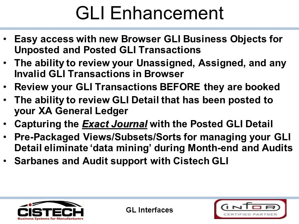GL Interfaces 41 GLI Enhancement Easy access with new Browser GLI Business Objects for Unposted and Posted GLI Transactions The ability to review your Unassigned, Assigned, and any Invalid GLI Transactions in Browser Review your GLI Transactions BEFORE they are booked The ability to review GLI Detail that has been posted to your XA General Ledger Exact JournalCapturing the Exact Journal with the Posted GLI Detail Pre-Packaged Views/Subsets/Sorts for managing your GLI Detail eliminate 'data mining' during Month-end and Audits Sarbanes and Audit support with Cistech GLI