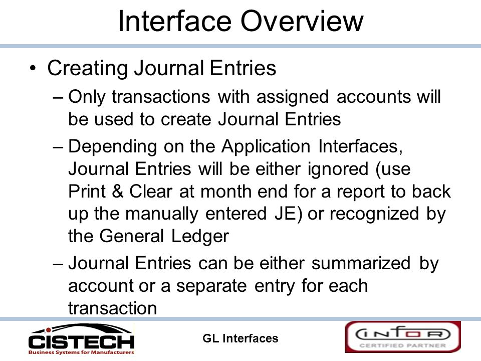 GL Interfaces 7 Interface Overview Creating Journal Entries –Only transactions with assigned accounts will be used to create Journal Entries –Depending on the Application Interfaces, Journal Entries will be either ignored (use Print & Clear at month end for a report to back up the manually entered JE) or recognized by the General Ledger –Journal Entries can be either summarized by account or a separate entry for each transaction