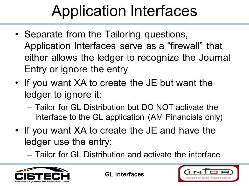 GL Interfaces 9 Application Interfaces Separate from the Tailoring questions, Application Interfaces serve as a firewall that either allows the ledger to recognize the Journal Entry or ignore the entry If you want XA to create the JE but want the ledger to ignore it: –Tailor for GL Distribution but DO NOT activate the interface to the GL application (AM Financials only) If you want XA to create the JE and have the ledger use the entry: –Tailor for GL Distribution and activate the interface