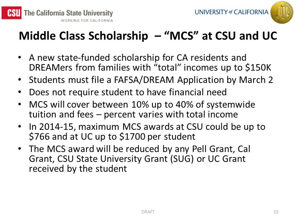 Middle Class Scholarship – MCS at CSU and UC A new state-funded scholarship for CA residents and DREAMers from families with total incomes up to $150K Students must file a FAFSA/DREAM Application by March 2 Does not require student to have financial need MCS will cover between 10% up to 40% of systemwide tuition and fees – percent varies with total income In 2014-15, maximum MCS awards at CSU could be up to $766 and at UC up to $1700 per student The MCS award will be reduced by any Pell Grant, Cal Grant, CSU State University Grant (SUG) or UC Grant received by the student DRAFT13