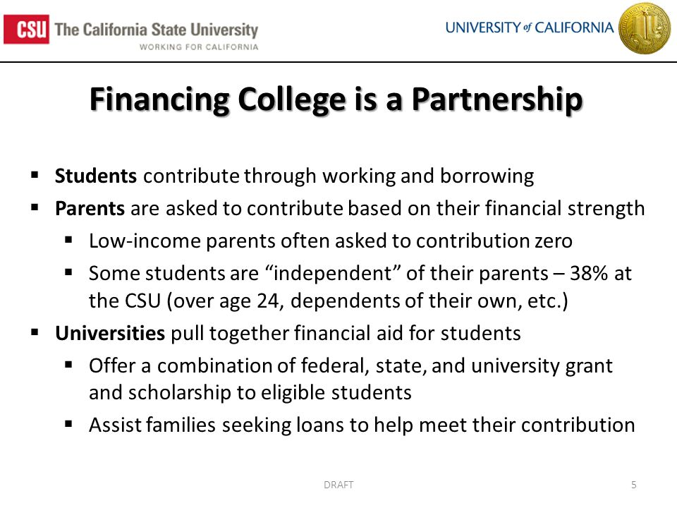 DRAFT5 Financing College is a Partnership  Students contribute through working and borrowing  Parents are asked to contribute based on their financial strength  Low-income parents often asked to contribution zero  Some students are independent of their parents – 38% at the CSU (over age 24, dependents of their own, etc.)  Universities pull together financial aid for students  Offer a combination of federal, state, and university grant and scholarship to eligible students  Assist families seeking loans to help meet their contribution