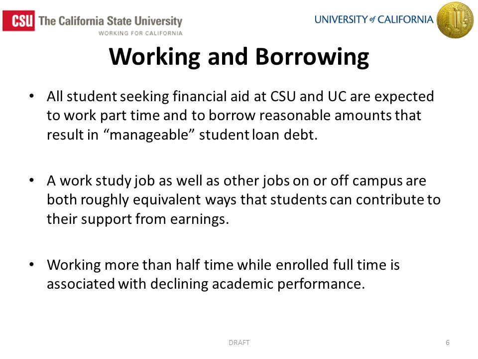 Working and Borrowing All student seeking financial aid at CSU and UC are expected to work part time and to borrow reasonable amounts that result in manageable student loan debt.