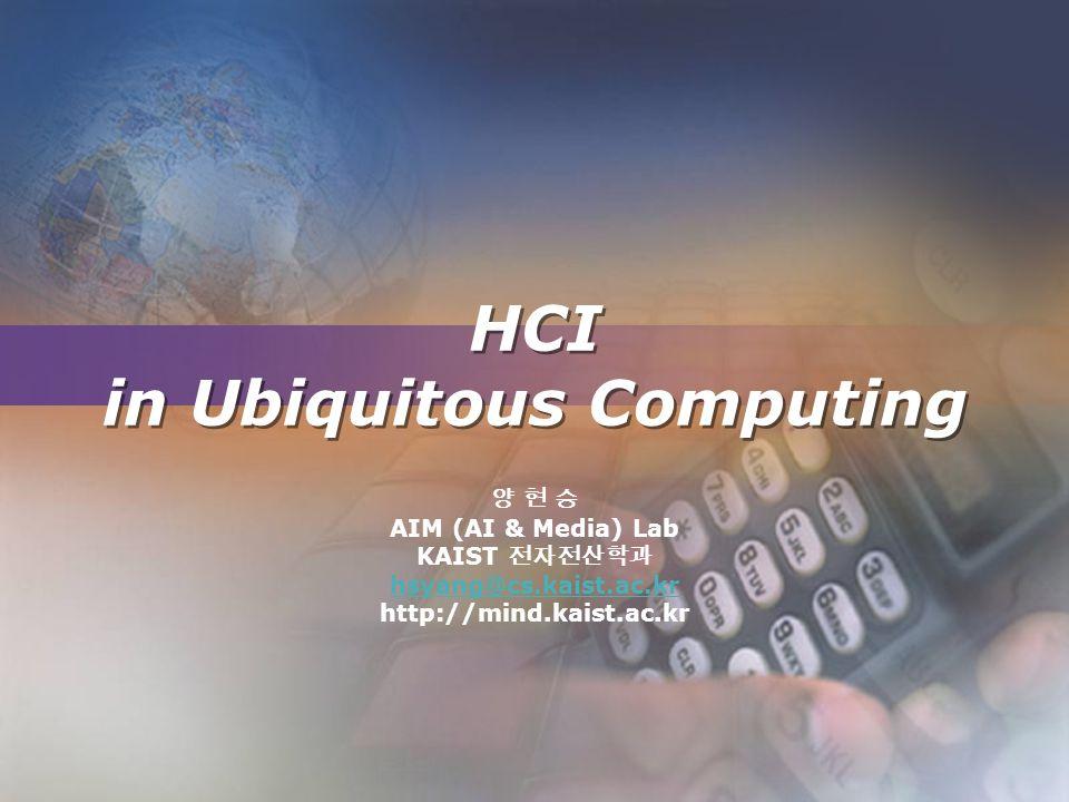 HCI in Ubiquitous Computing 양 현 승 AIM (AI & Media) Lab KAIST 전자전산학과 hsyang@cs.kaist.ac.kr http://mind.kaist.ac.kr