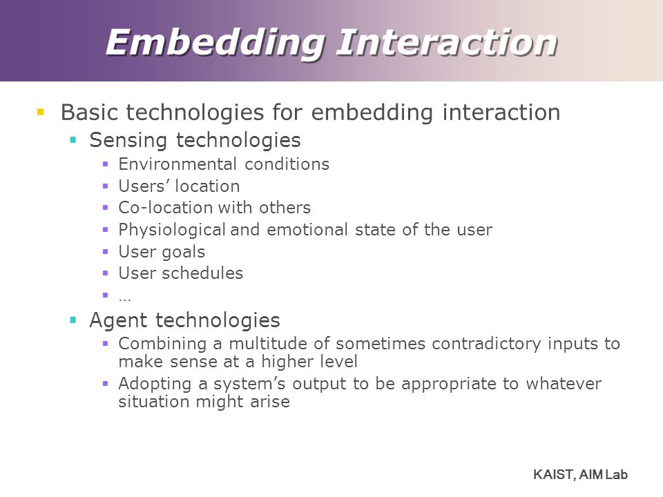 KAIST, AIM Lab Embedding Interaction  Basic technologies for embedding interaction  Sensing technologies  Environmental conditions  Users' location  Co-location with others  Physiological and emotional state of the user  User goals  User schedules  …  Agent technologies  Combining a multitude of sometimes contradictory inputs to make sense at a higher level  Adopting a system's output to be appropriate to whatever situation might arise