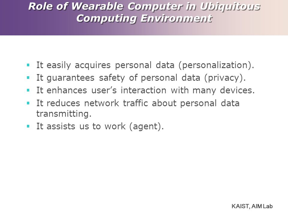 KAIST, AIM Lab Role of Wearable Computer in Ubiquitous Computing Environment  It easily acquires personal data (personalization).