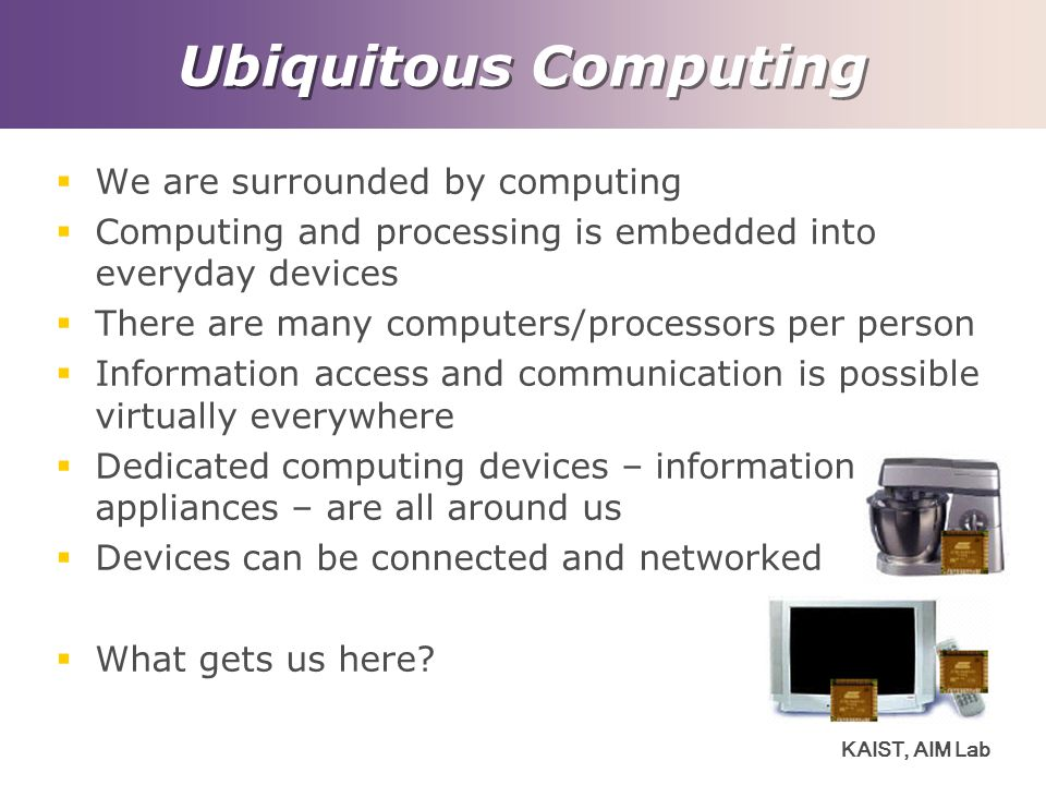 KAIST, AIM Lab Ubiquitous Computing  We are surrounded by computing  Computing and processing is embedded into everyday devices  There are many computers/processors per person  Information access and communication is possible virtually everywhere  Dedicated computing devices – information appliances – are all around us  Devices can be connected and networked  What gets us here?