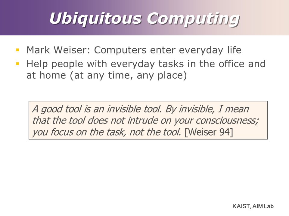 KAIST, AIM Lab Ubiquitous Computing  Mark Weiser: Computers enter everyday life  Help people with everyday tasks in the office and at home (at any time, any place) A good tool is an invisible tool.