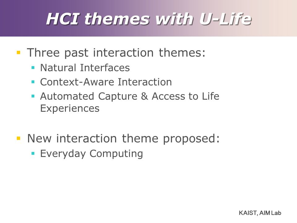 KAIST, AIM Lab HCI themes with U-Life  Three past interaction themes:  Natural Interfaces  Context-Aware Interaction  Automated Capture & Access to Life Experiences  New interaction theme proposed:  Everyday Computing