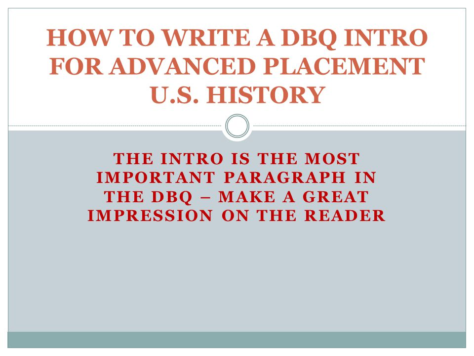 THE INTRO IS THE MOST IMPORTANT PARAGRAPH IN THE DBQ – MAKE A GREAT IMPRESSION ON THE READER HOW TO WRITE A DBQ INTRO FOR ADVANCED PLACEMENT U.S.