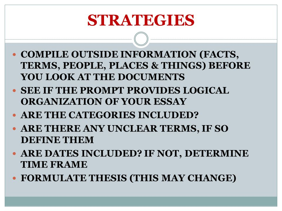 STRATEGIES COMPILE OUTSIDE INFORMATION (FACTS, TERMS, PEOPLE, PLACES & THINGS) BEFORE YOU LOOK AT THE DOCUMENTS SEE IF THE PROMPT PROVIDES LOGICAL ORGANIZATION OF YOUR ESSAY ARE THE CATEGORIES INCLUDED.