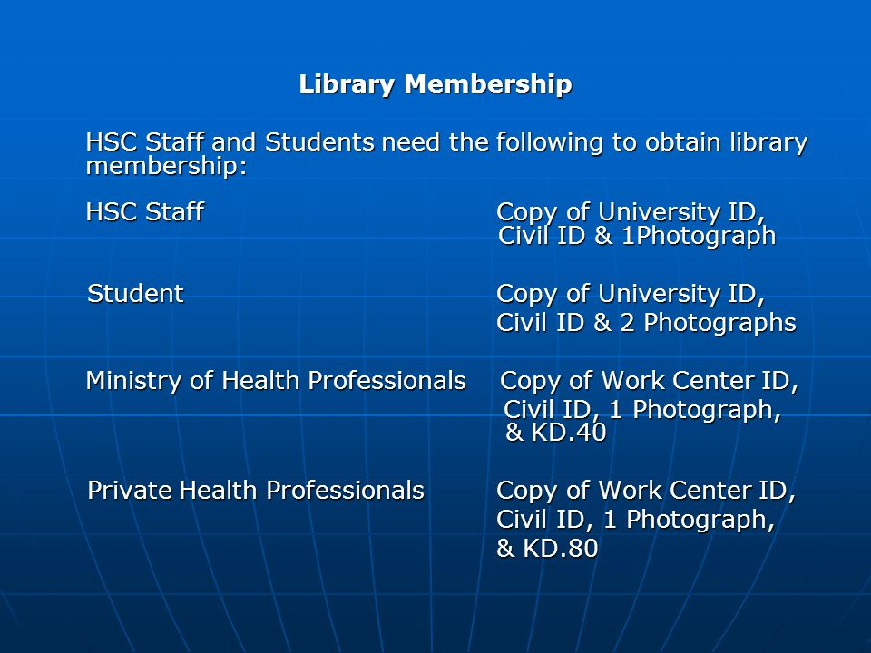 Library Membership HSC Staff and Students need the following to obtain library membership: HSC Staff Copy of University ID, Civil ID & 1Photograph Student Copy of University ID, Student Copy of University ID, Civil ID & 2 Photographs Civil ID & 2 Photographs Ministry of Health Professionals Copy of Work Center ID, Ministry of Health Professionals Copy of Work Center ID, Civil ID, 1 Photograph, & KD.40 Civil ID, 1 Photograph, & KD.40 Private Health Professionals Copy of Work Center ID, Private Health Professionals Copy of Work Center ID, Civil ID, 1 Photograph, Civil ID, 1 Photograph, & KD.80 & KD.80