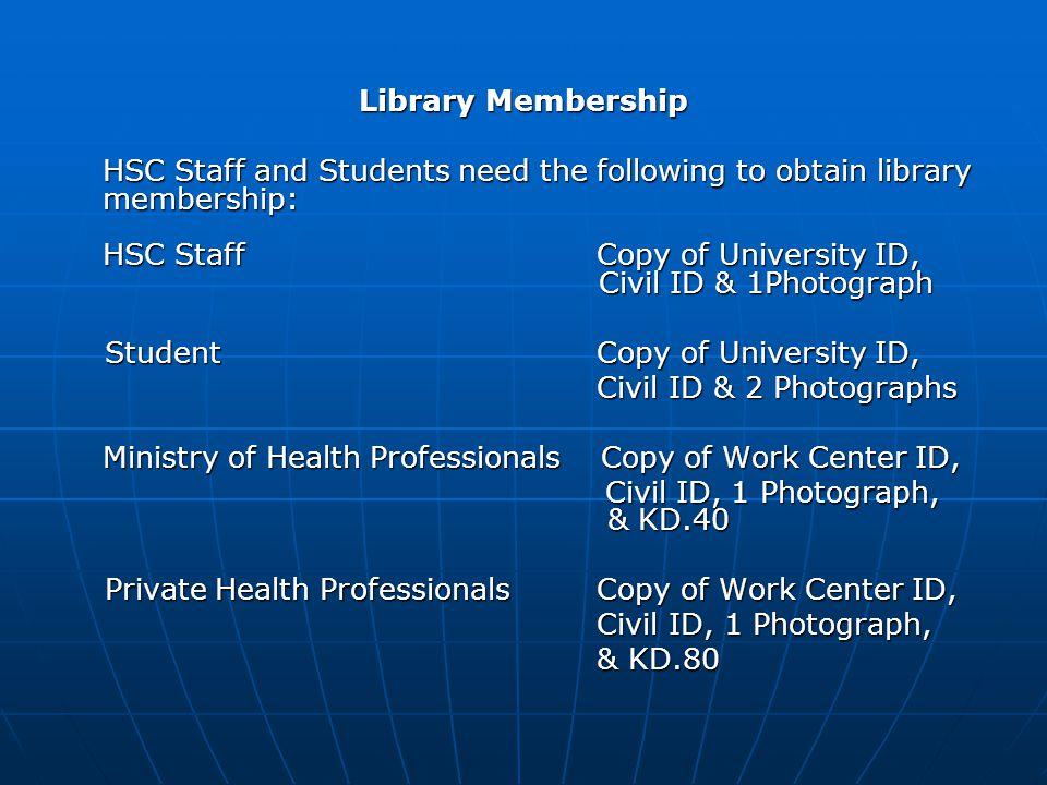 Library Membership HSC Staff and Students need the following to obtain library membership: HSC Staff Copy of University ID, Civil ID & 1Photograph Stu