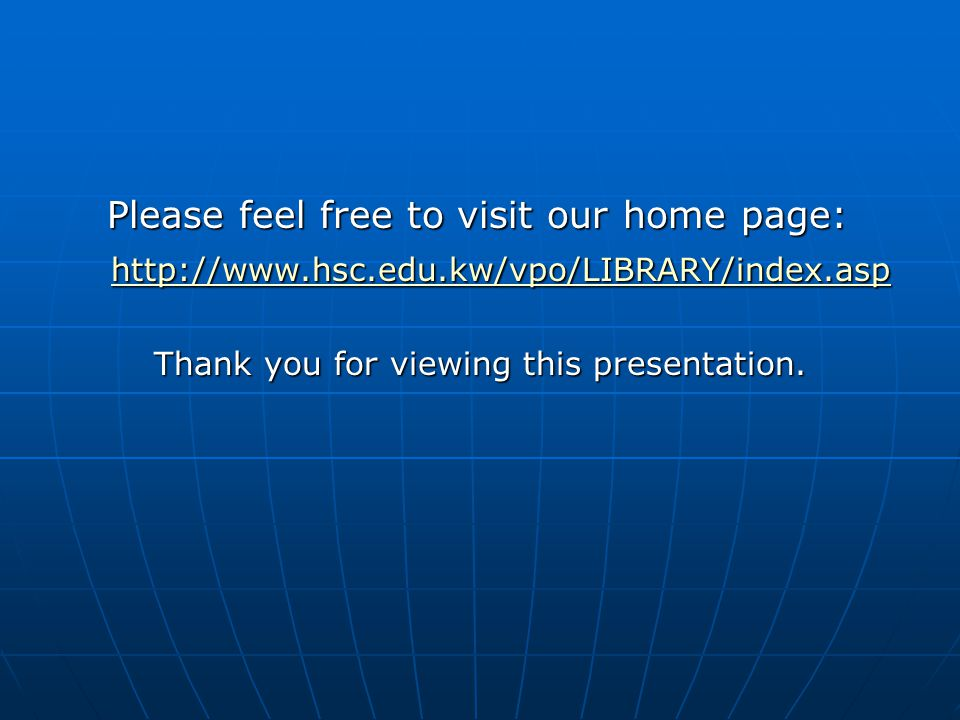 Please feel free to visit our home page: Please feel free to visit our home page: http://www.hsc.edu.kw/vpo/LIBRARY/index.asp http://www.hsc.edu.kw/vp