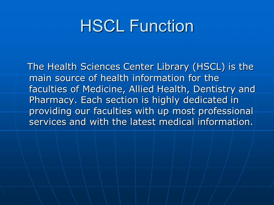HSCL Function The Health Sciences Center Library (HSCL) is the main source of health information for the faculties of Medicine, Allied Health, Dentist