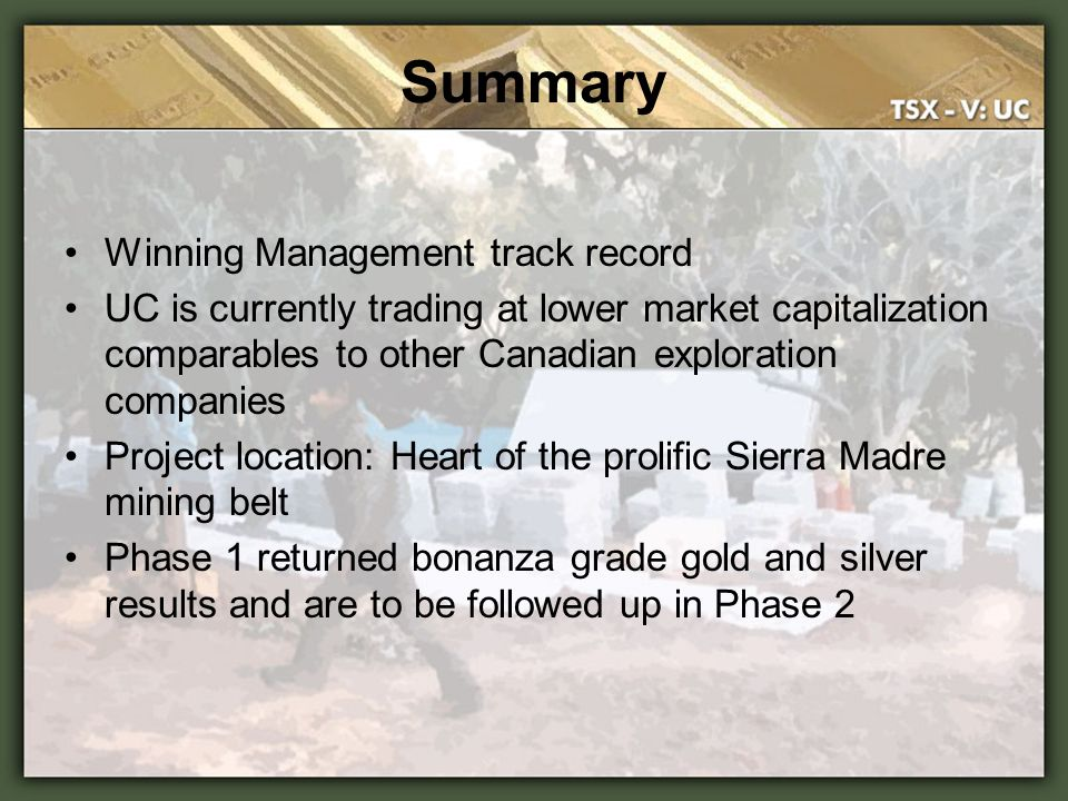 Summary Winning Management track record UC is currently trading at lower market capitalization comparables to other Canadian exploration companies Pro