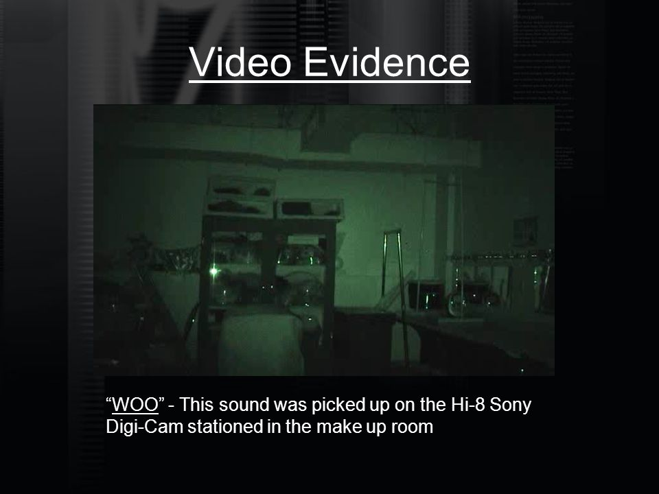 "Video Evidence ""WOO"" - This sound was picked up on the Hi-8 Sony Digi-Cam stationed in the make up room"