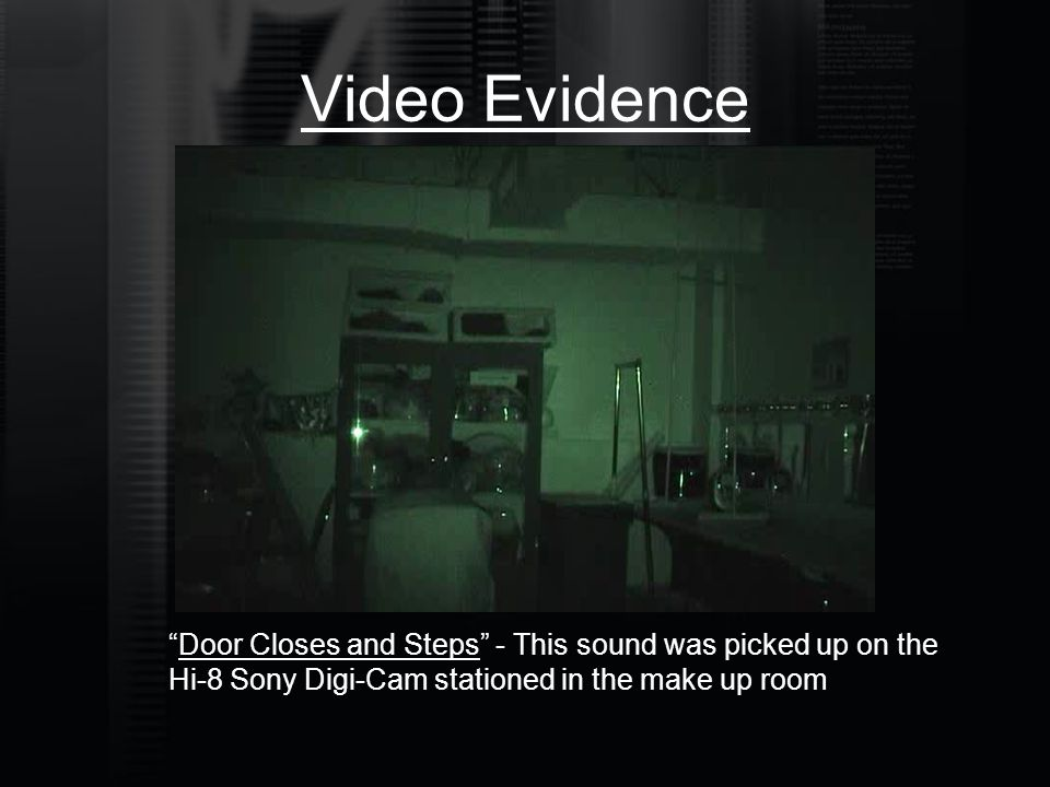 "Video Evidence ""Door Closes and Steps"" - This sound was picked up on the Hi-8 Sony Digi-Cam stationed in the make up room"