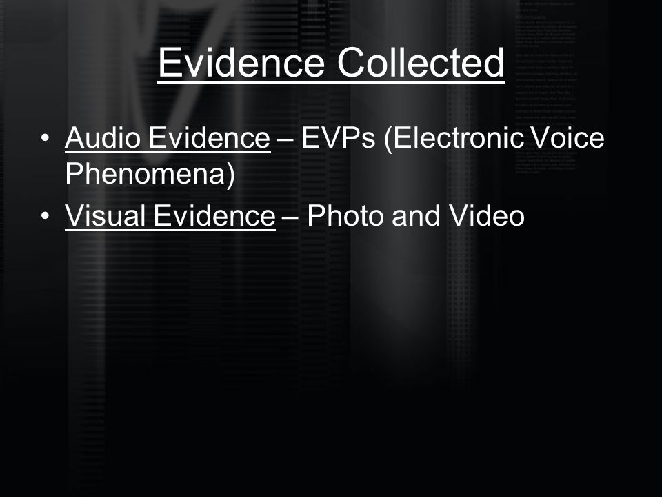 Evidence Collected Audio Evidence – EVPs (Electronic Voice Phenomena) Visual Evidence – Photo and Video