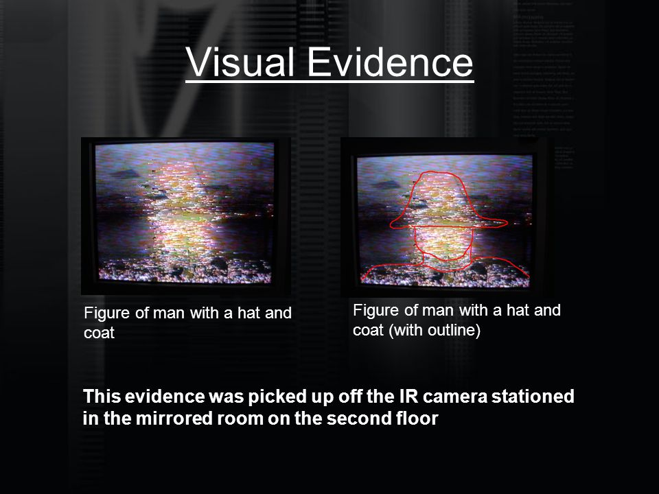 Visual Evidence Figure of man with a hat and coat Figure of man with a hat and coat (with outline) This evidence was picked up off the IR camera stati