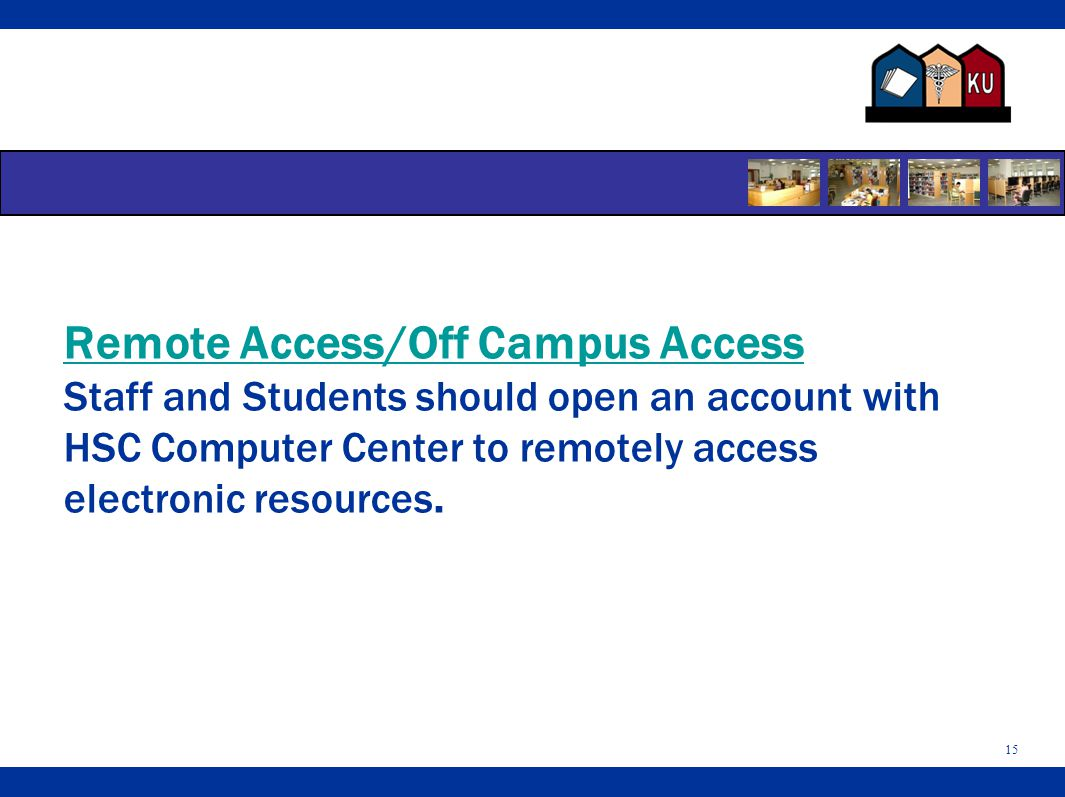 Remote Access/Off Campus Access Staff and Students should open an account with HSC Computer Center to remotely access electronic resources.