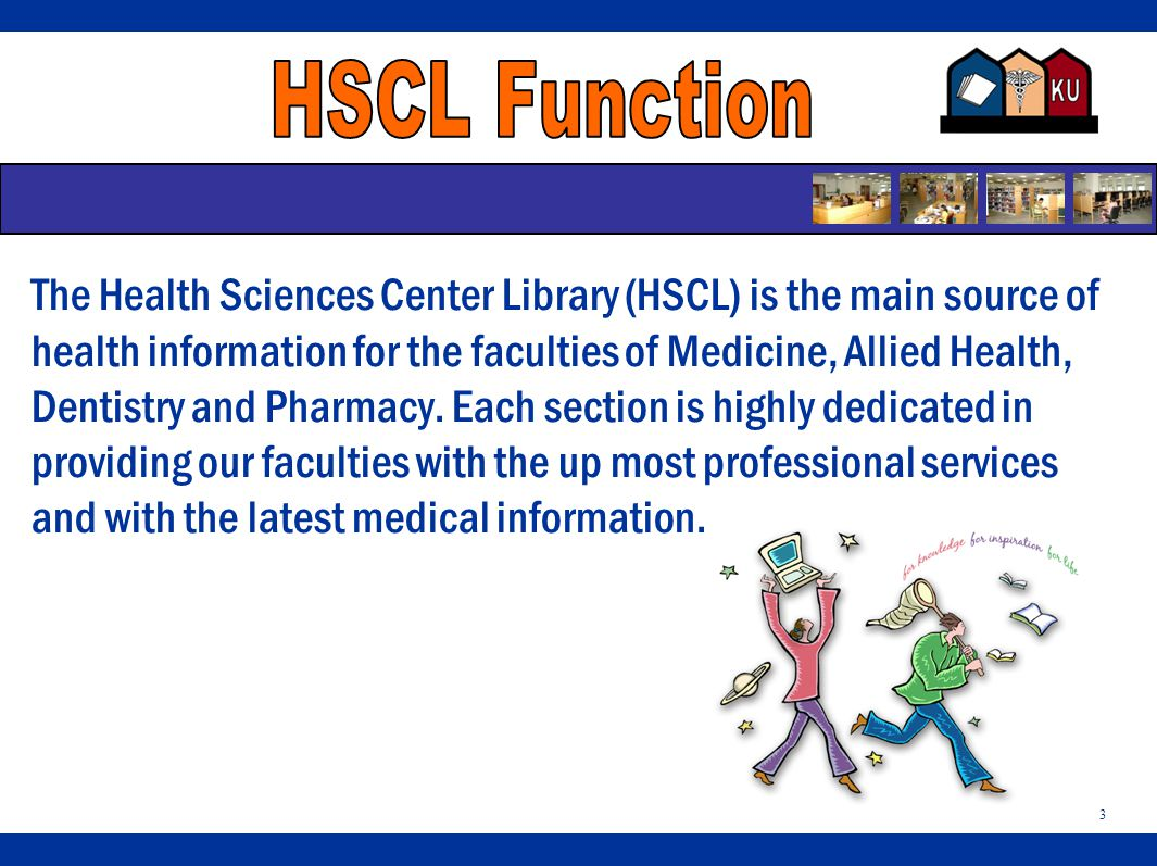 3 The Health Sciences Center Library (HSCL) is the main source of health information for the faculties of Medicine, Allied Health, Dentistry and Pharmacy.