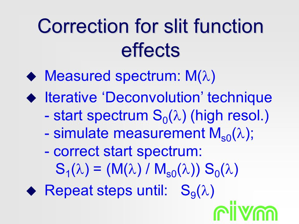 Correction for slit function effects  Measured spectrum: M( )  Iterative 'Deconvolution' technique - start spectrum S 0 ( ) (high resol.) - simulate